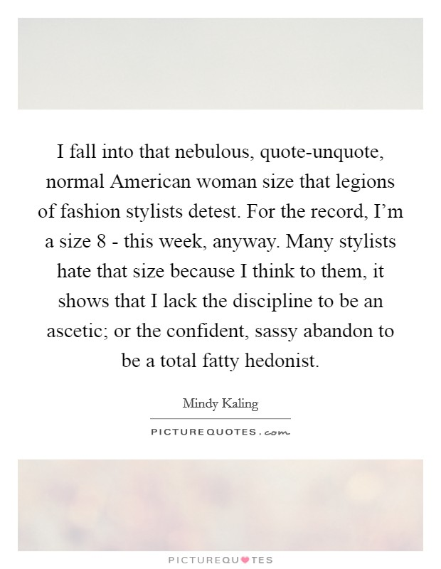 I fall into that nebulous, quote-unquote, normal American woman size that legions of fashion stylists detest. For the record, I'm a size 8 - this week, anyway. Many stylists hate that size because I think to them, it shows that I lack the discipline to be an ascetic; or the confident, sassy abandon to be a total fatty hedonist Picture Quote #1