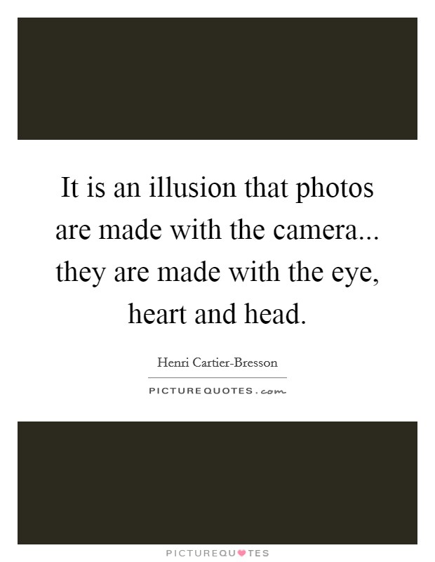 It is an illusion that photos are made with the camera... they are made with the eye, heart and head Picture Quote #1