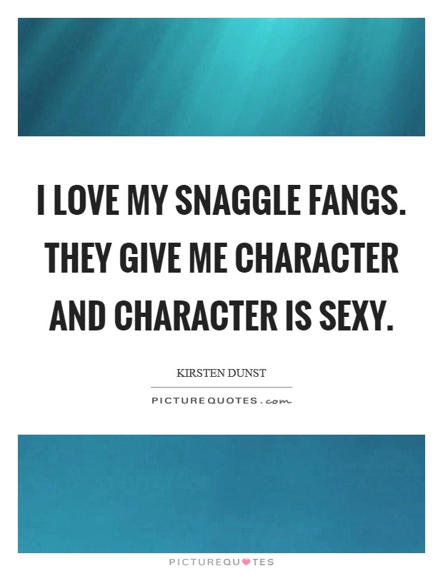 I love my snaggle fangs. They give me character and character is sexy Picture Quote #1