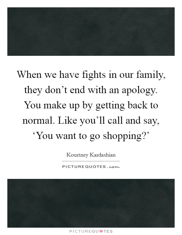 When we have fights in our family, they don't end with an apology. You make up by getting back to normal. Like you'll call and say, 'You want to go shopping?' Picture Quote #1