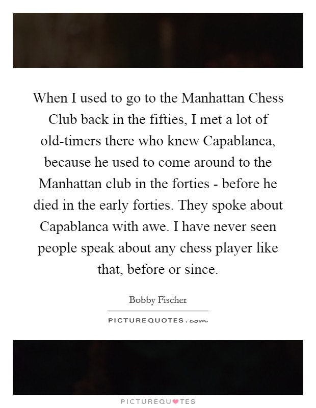 When I used to go to the Manhattan Chess Club back in the fifties, I met a lot of old-timers there who knew Capablanca, because he used to come around to the Manhattan club in the forties - before he died in the early forties. They spoke about Capablanca with awe. I have never seen people speak about any chess player like that, before or since Picture Quote #1