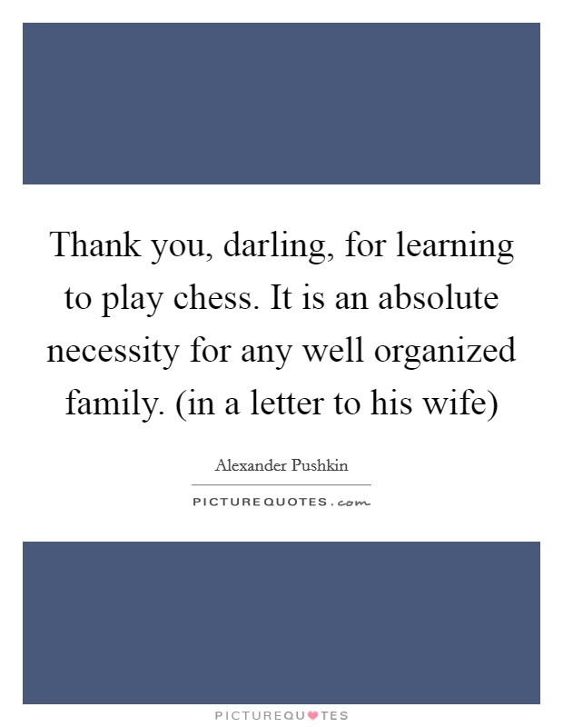 Thank you, darling, for learning to play chess. It is an absolute necessity for any well organized family. (in a letter to his wife) Picture Quote #1