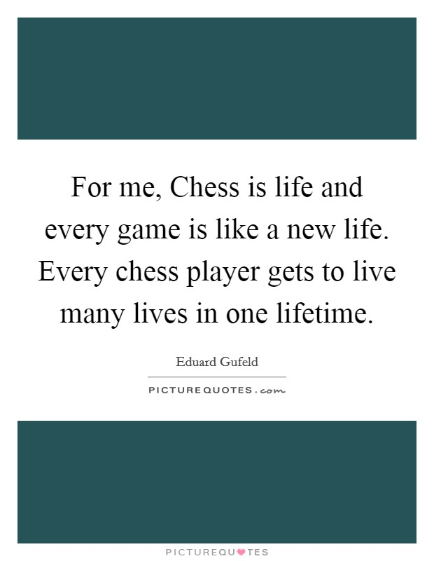 For me, Chess is life and every game is like a new life. Every chess player gets to live many lives in one lifetime Picture Quote #1