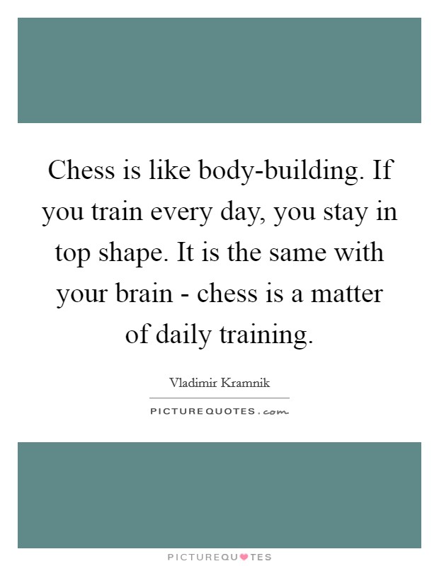 Chess is like body-building. If you train every day, you stay in top shape. It is the same with your brain - chess is a matter of daily training Picture Quote #1
