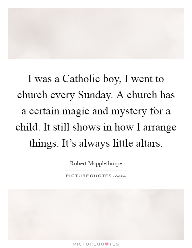 I was a Catholic boy, I went to church every Sunday. A church has a certain magic and mystery for a child. It still shows in how I arrange things. It's always little altars Picture Quote #1