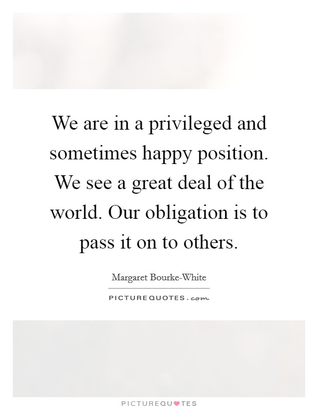We are in a privileged and sometimes happy position. We see a great deal of the world. Our obligation is to pass it on to others Picture Quote #1