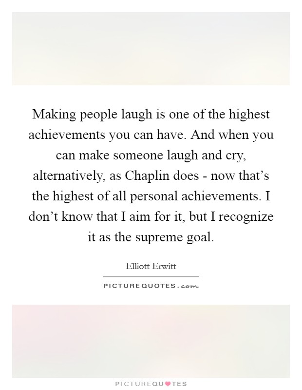 Making people laugh is one of the highest achievements you can have. And when you can make someone laugh and cry, alternatively, as Chaplin does - now that's the highest of all personal achievements. I don't know that I aim for it, but I recognize it as the supreme goal Picture Quote #1
