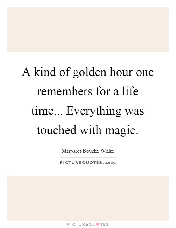 A kind of golden hour one remembers for a life time... Everything was touched with magic Picture Quote #1