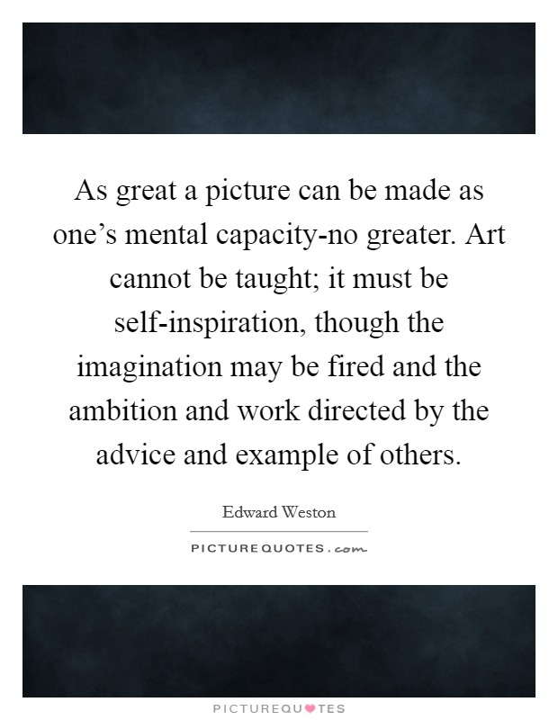 As great a picture can be made as one's mental capacity-no greater. Art cannot be taught; it must be self-inspiration, though the imagination may be fired and the ambition and work directed by the advice and example of others Picture Quote #1