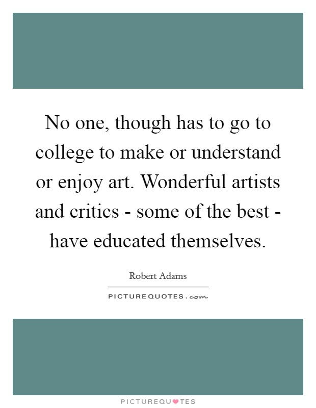 No one, though has to go to college to make or understand or enjoy art. Wonderful artists and critics - some of the best - have educated themselves Picture Quote #1