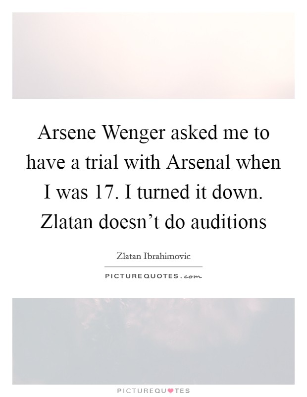 Arsene Wenger asked me to have a trial with Arsenal when I was 17. I turned it down. Zlatan doesn't do auditions Picture Quote #1