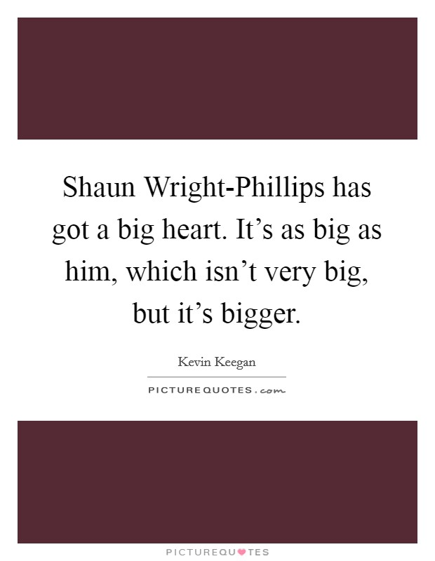 Shaun Wright-Phillips has got a big heart. It's as big as him, which isn't very big, but it's bigger Picture Quote #1