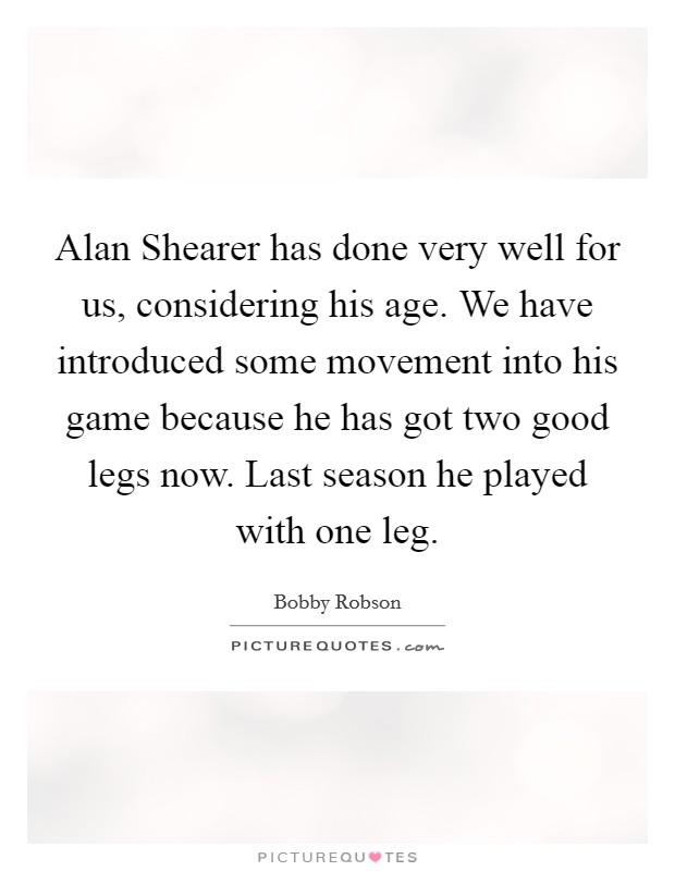 Alan Shearer has done very well for us, considering his age. We have introduced some movement into his game because he has got two good legs now. Last season he played with one leg Picture Quote #1