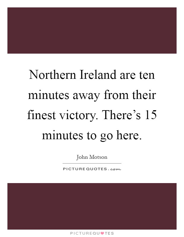 Northern Ireland are ten minutes away from their finest victory. There's 15 minutes to go here Picture Quote #1