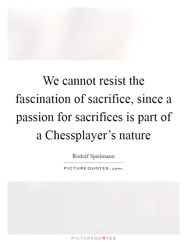 We cannot resist the fascination of sacrifice, since a passion for sacrifices is part of a Chessplayer's nature Picture Quote #1