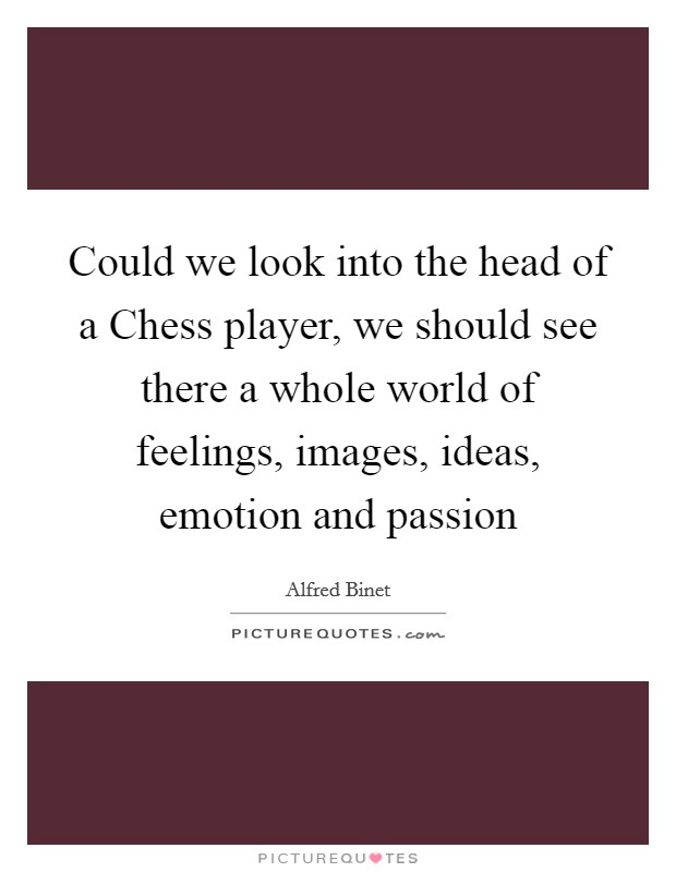 Could we look into the head of a Chess player, we should see there a whole world of feelings, images, ideas, emotion and passion Picture Quote #1