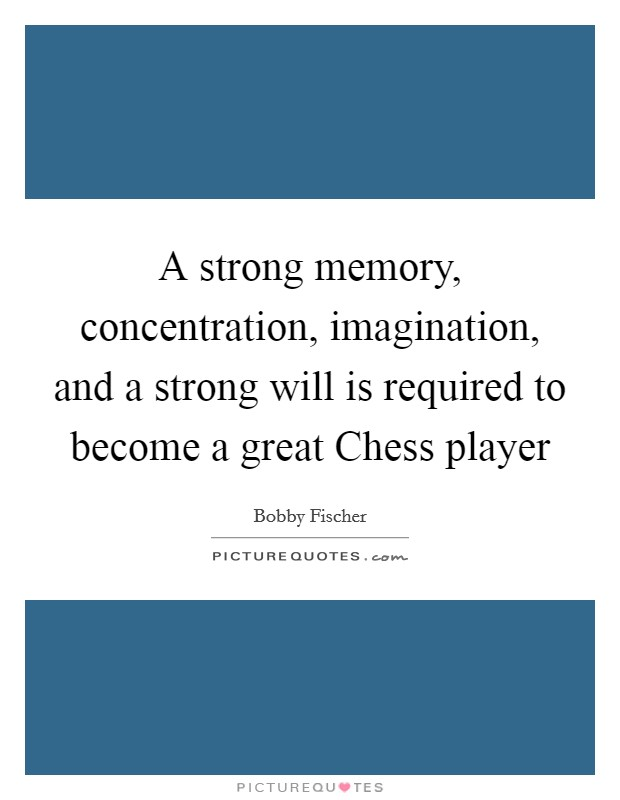 A strong memory, concentration, imagination, and a strong will is required to become a great Chess player Picture Quote #1