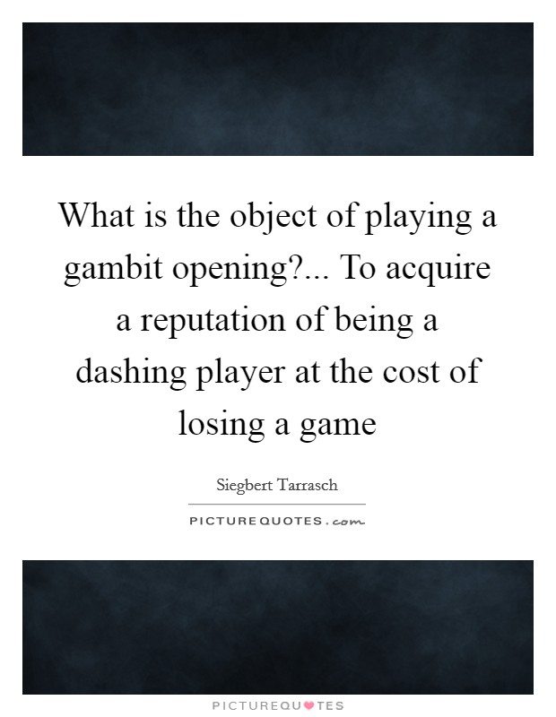 What is the object of playing a gambit opening?... To acquire a reputation of being a dashing player at the cost of losing a game Picture Quote #1