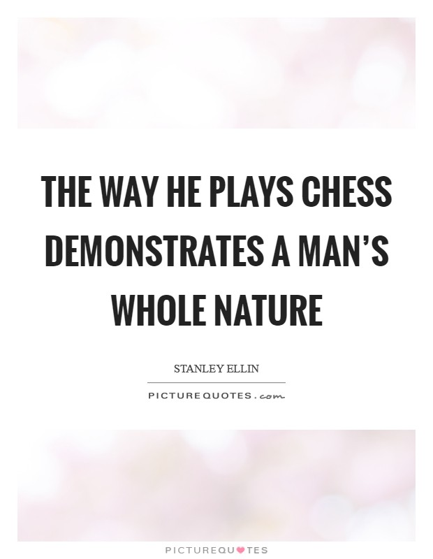 The way he plays Chess demonstrates a man's whole nature Picture Quote #1