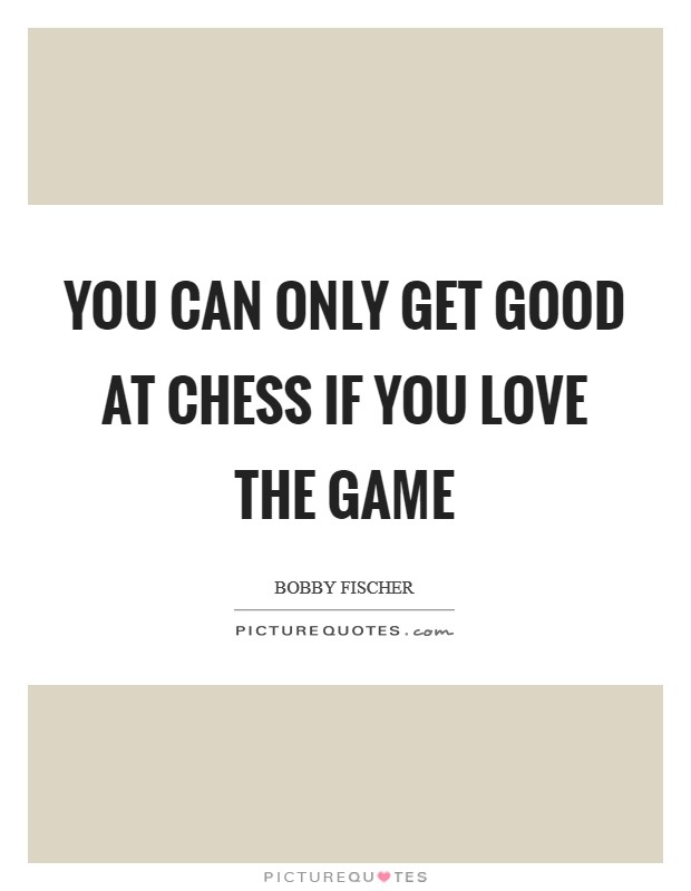 You can only get good at Chess if you love the game Picture Quote #1