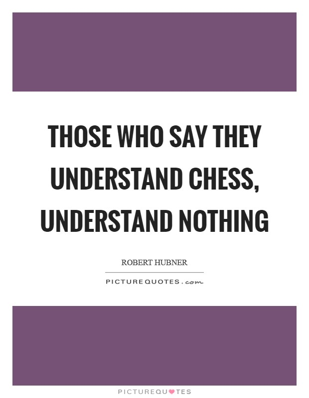 Those who say they understand Chess, understand nothing Picture Quote #1