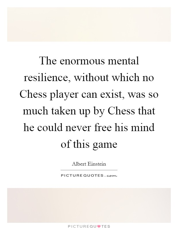The enormous mental resilience, without which no Chess player can exist, was so much taken up by Chess that he could never free his mind of this game Picture Quote #1
