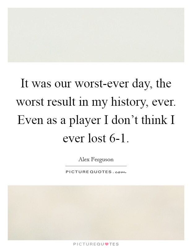 It was our worst-ever day, the worst result in my history, ever. Even as a player I don't think I ever lost 6-1 Picture Quote #1