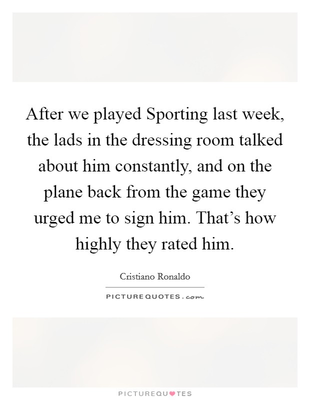 After we played Sporting last week, the lads in the dressing room talked about him constantly, and on the plane back from the game they urged me to sign him. That's how highly they rated him Picture Quote #1