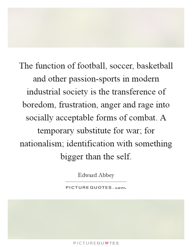 The function of football, soccer, basketball and other passion-sports in modern industrial society is the transference of boredom, frustration, anger and rage into socially acceptable forms of combat. A temporary substitute for war; for nationalism; identification with something bigger than the self Picture Quote #1