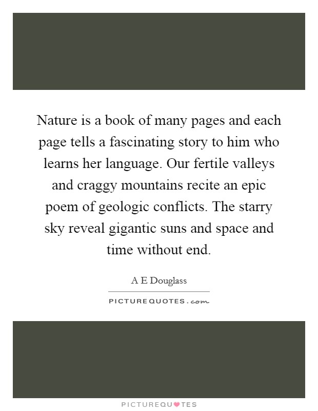 Nature is a book of many pages and each page tells a fascinating story to him who learns her language. Our fertile valleys and craggy mountains recite an epic poem of geologic conflicts. The starry sky reveal gigantic suns and space and time without end Picture Quote #1