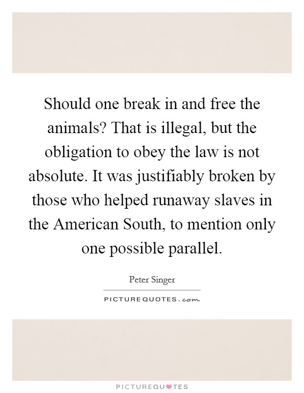 Should one break in and free the animals? That is illegal, but the obligation to obey the law is not absolute. It was justifiably broken by those who helped runaway slaves in the American South, to mention only one possible parallel Picture Quote #1