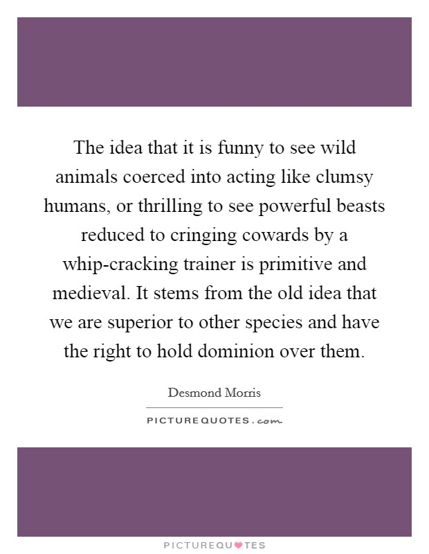 The idea that it is funny to see wild animals coerced into acting like clumsy humans, or thrilling to see powerful beasts reduced to cringing cowards by a whip-cracking trainer is primitive and medieval. It stems from the old idea that we are superior to other species and have the right to hold dominion over them Picture Quote #1