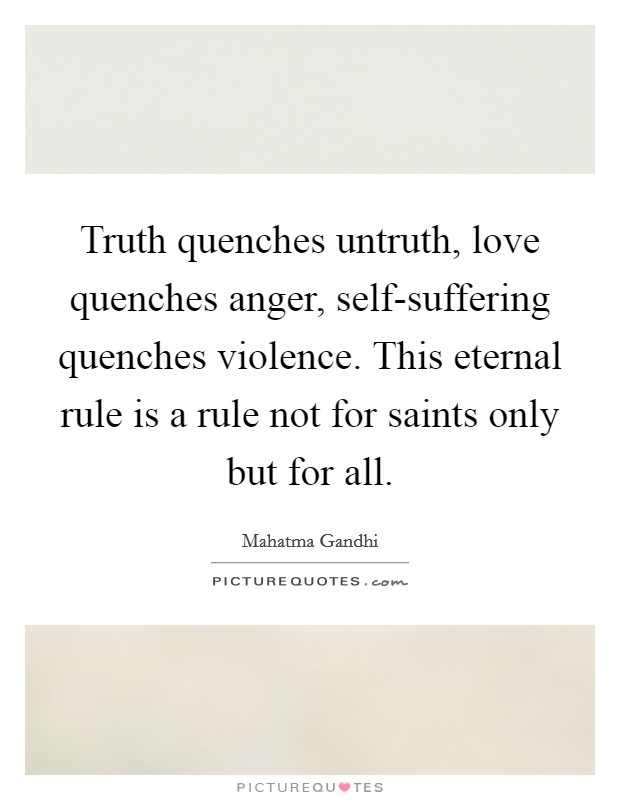Truth quenches untruth, love quenches anger, self-suffering quenches violence. This eternal rule is a rule not for saints only but for all Picture Quote #1