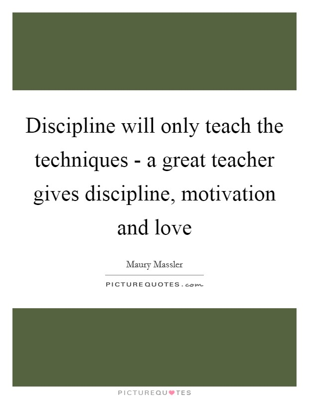Discipline will only teach the techniques - a great teacher gives discipline, motivation and love Picture Quote #1