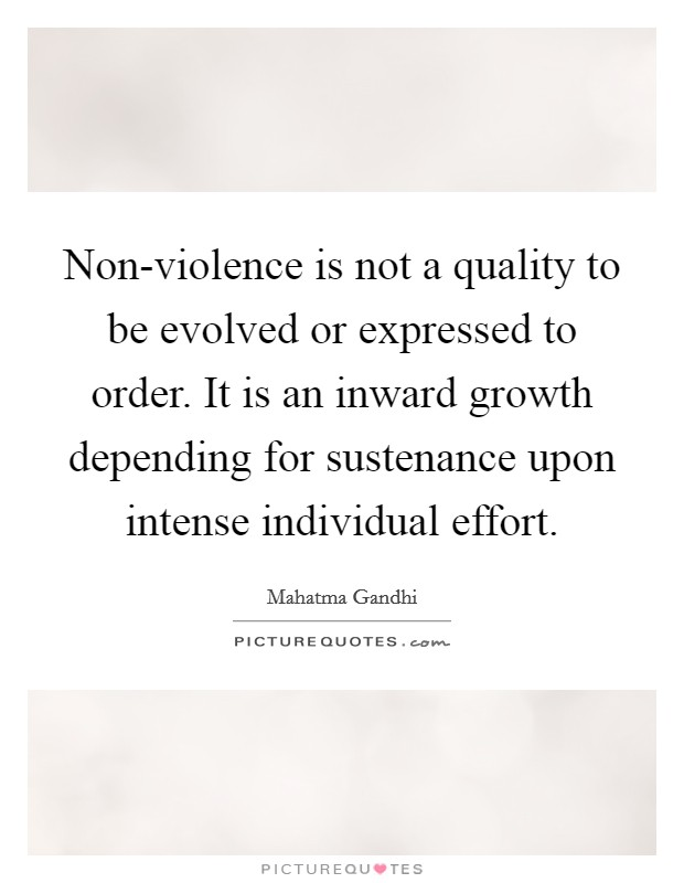 Non-violence is not a quality to be evolved or expressed to order. It is an inward growth depending for sustenance upon intense individual effort Picture Quote #1