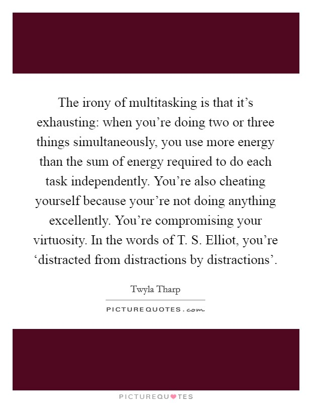 The irony of multitasking is that it's exhausting: when you're doing two or three things simultaneously, you use more energy than the sum of energy required to do each task independently. You're also cheating yourself because your're not doing anything excellently. You're compromising your virtuosity. In the words of T. S. Elliot, you're 'distracted from distractions by distractions' Picture Quote #1