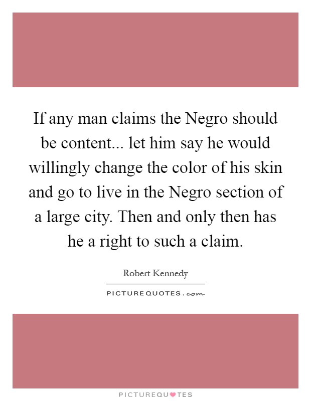 If any man claims the Negro should be content... let him say he would willingly change the color of his skin and go to live in the Negro section of a large city. Then and only then has he a right to such a claim Picture Quote #1