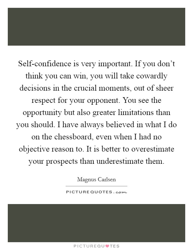 Self-confidence is very important. If you don't think you can win, you will take cowardly decisions in the crucial moments, out of sheer respect for your opponent. You see the opportunity but also greater limitations than you should. I have always believed in what I do on the chessboard, even when I had no objective reason to. It is better to overestimate your prospects than underestimate them Picture Quote #1