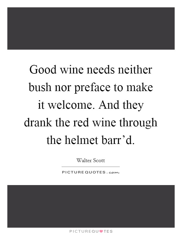 Good wine needs neither bush nor preface to make it welcome. And they drank the red wine through the helmet barr'd Picture Quote #1