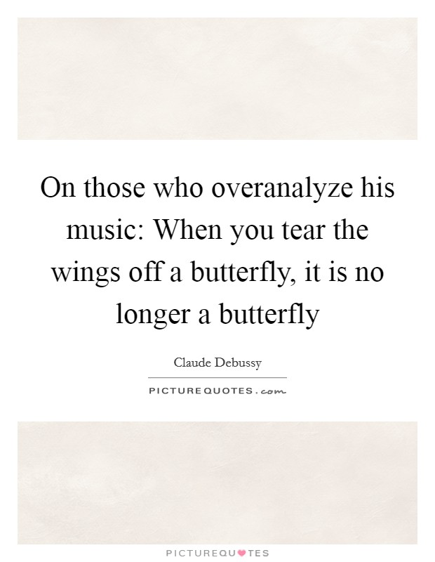 On those who overanalyze his music: When you tear the wings off a butterfly, it is no longer a butterfly Picture Quote #1