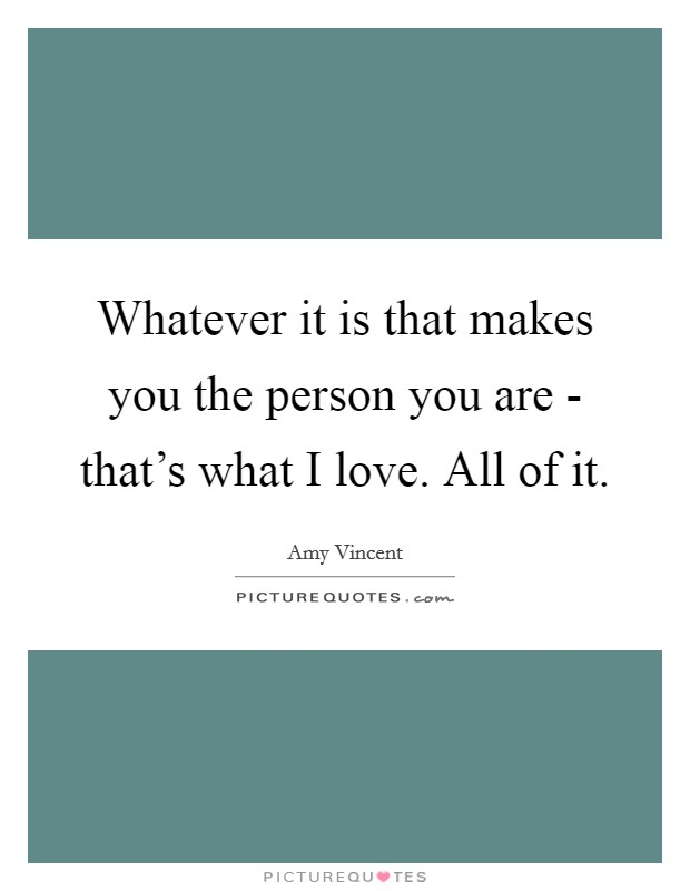 Whatever it is that makes you the person you are - that's what I love. All of it Picture Quote #1