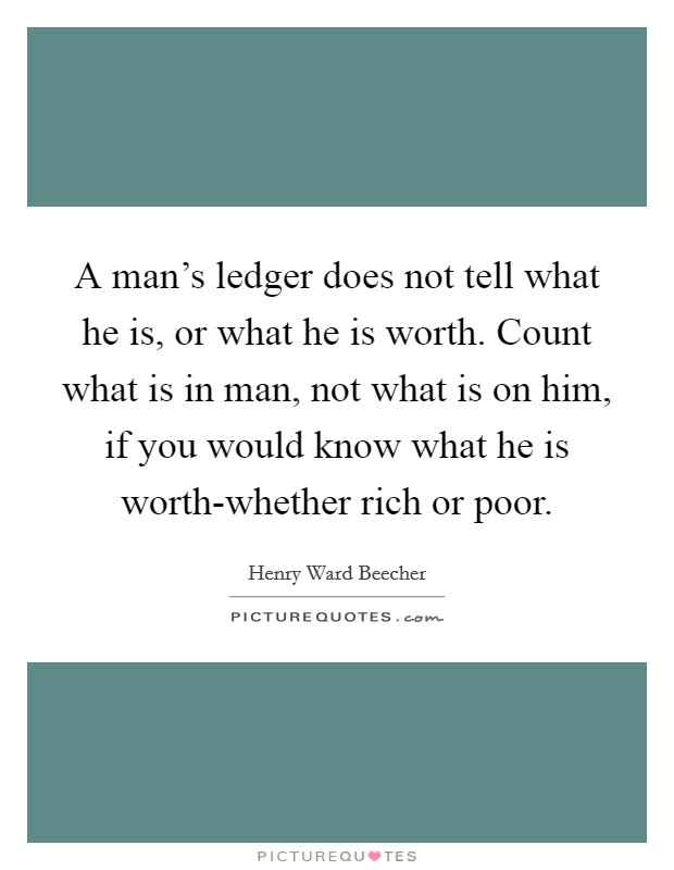A man's ledger does not tell what he is, or what he is worth. Count what is in man, not what is on him, if you would know what he is worth-whether rich or poor Picture Quote #1