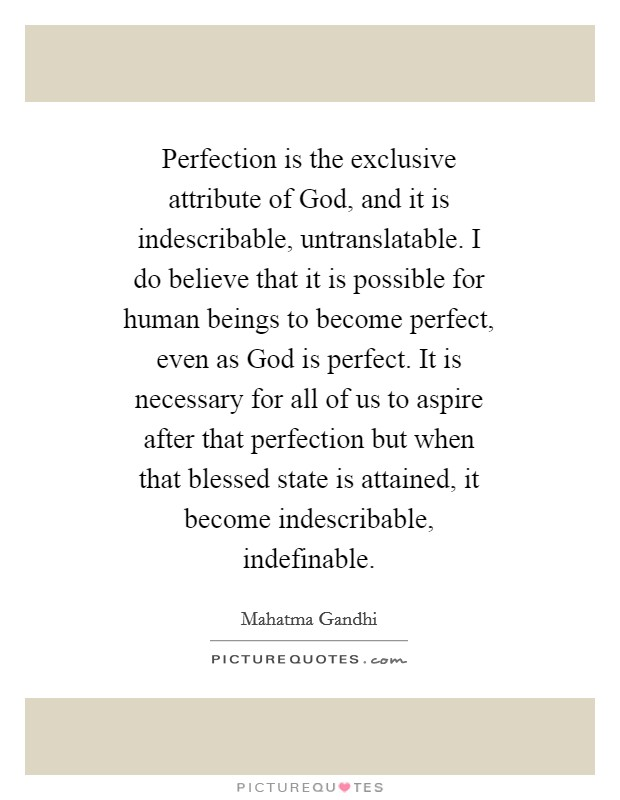 Perfection is the exclusive attribute of God, and it is indescribable, untranslatable. I do believe that it is possible for human beings to become perfect, even as God is perfect. It is necessary for all of us to aspire after that perfection but when that blessed state is attained, it become indescribable, indefinable Picture Quote #1