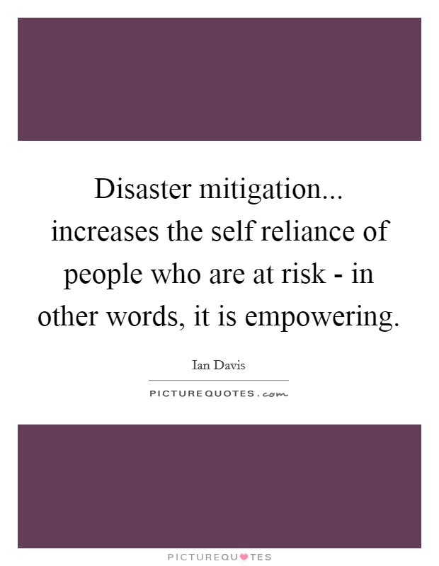 Disaster mitigation... increases the self reliance of people who are at risk - in other words, it is empowering Picture Quote #1
