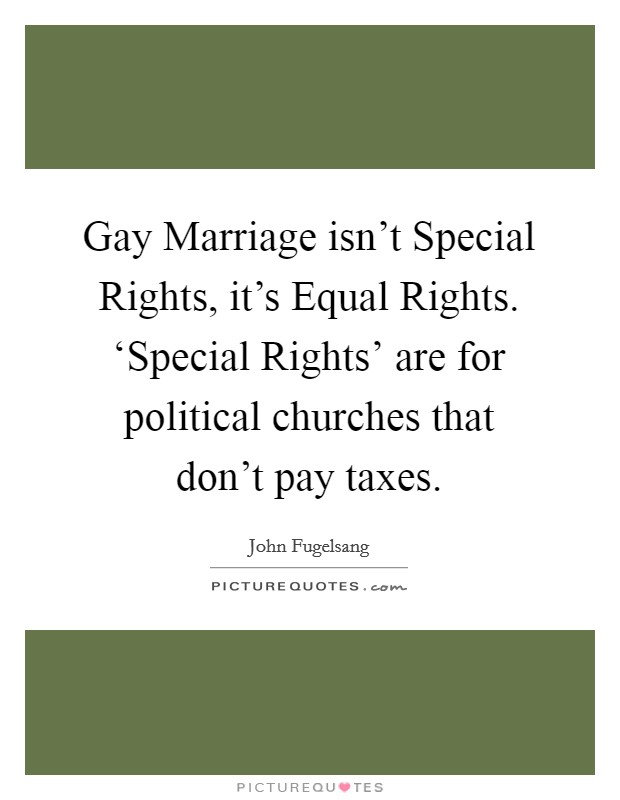 Gay Marriage isn't Special Rights, it's Equal Rights. 'Special Rights' are for political churches that don't pay taxes Picture Quote #1