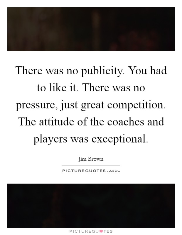 There was no publicity. You had to like it. There was no pressure, just great competition. The attitude of the coaches and players was exceptional Picture Quote #1