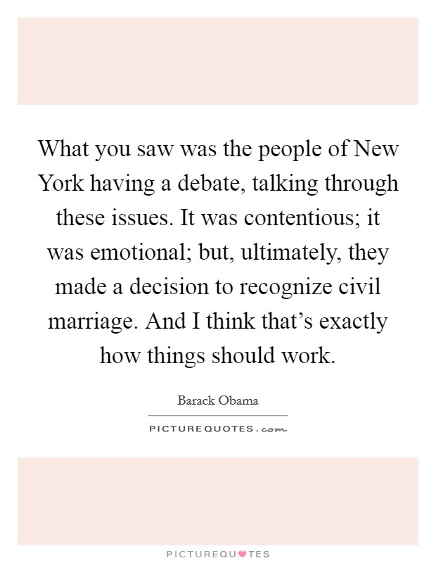 What you saw was the people of New York having a debate, talking through these issues. It was contentious; it was emotional; but, ultimately, they made a decision to recognize civil marriage. And I think that's exactly how things should work Picture Quote #1