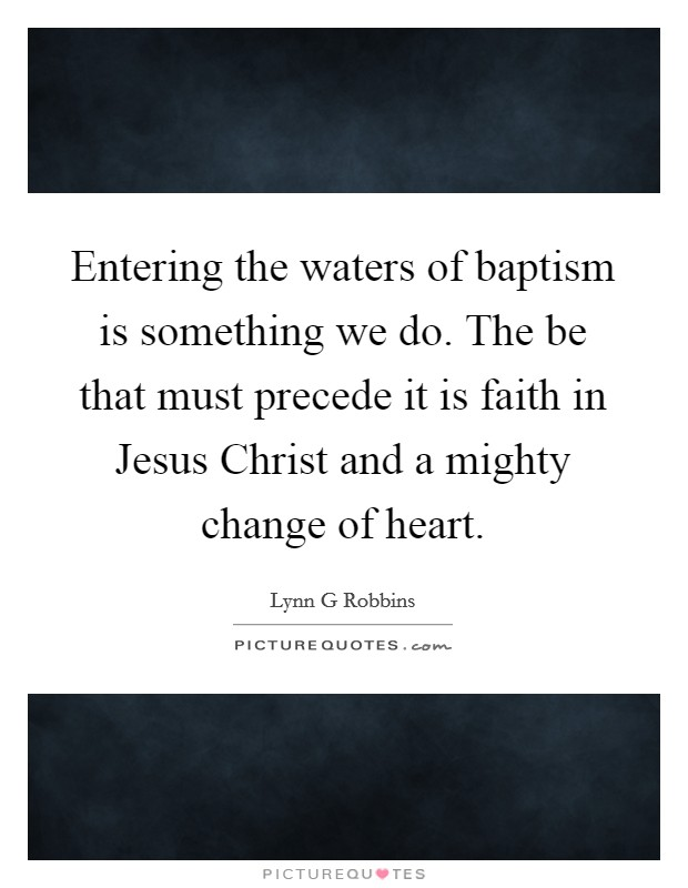 Entering the waters of baptism is something we do. The be that must precede it is faith in Jesus Christ and a mighty change of heart Picture Quote #1