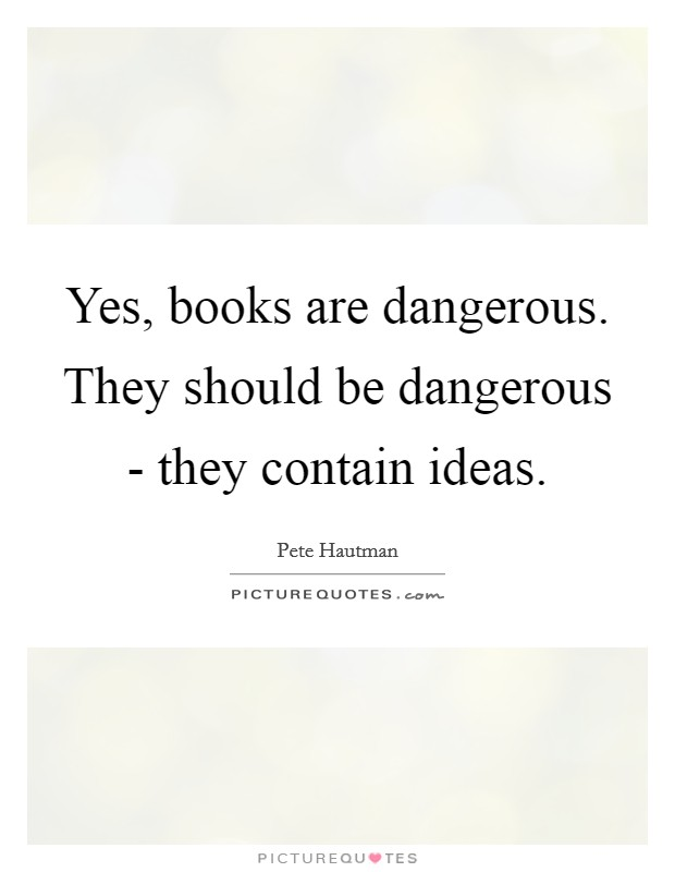Yes, books are dangerous. They should be dangerous - they contain ideas Picture Quote #1