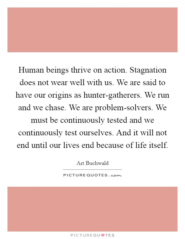 Human beings thrive on action. Stagnation does not wear well with us. We are said to have our origins as hunter-gatherers. We run and we chase. We are problem-solvers. We must be continuously tested and we continuously test ourselves. And it will not end until our lives end because of life itself Picture Quote #1